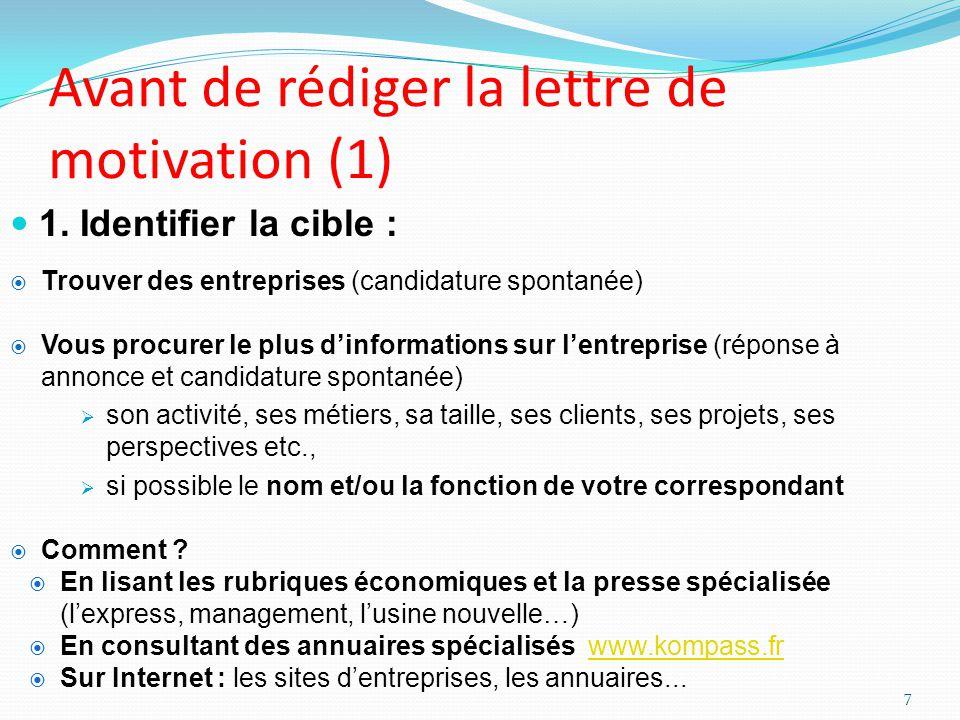 Avant de rédiger la lettre de motivation (1) 1. Identifier la cible : Trouver des entreprises (candidature spontanée) Vous procurer le plus dinformati