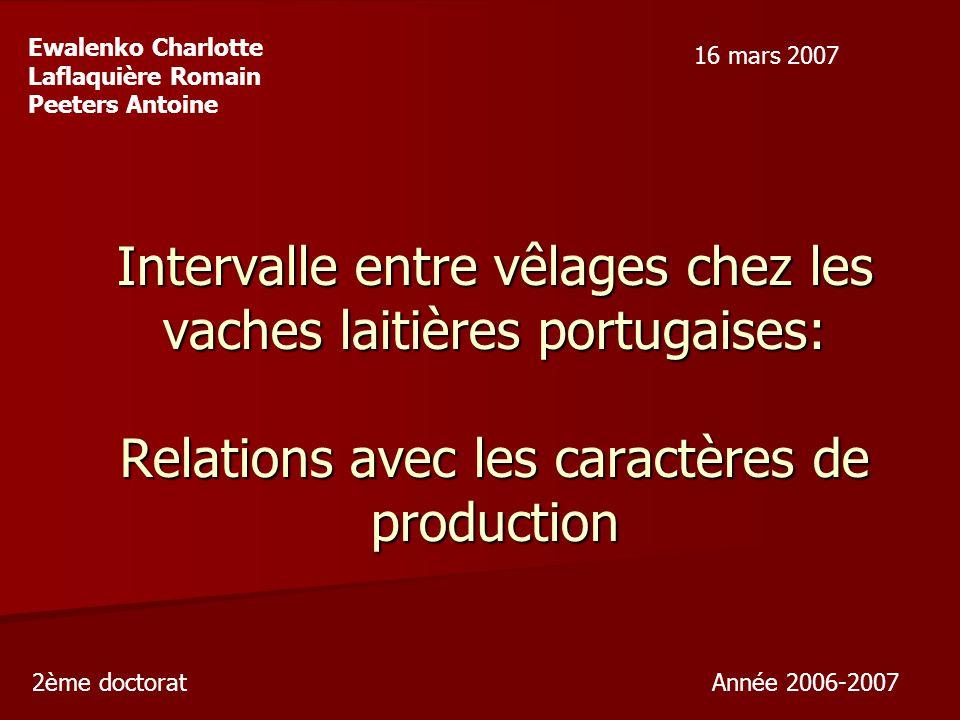 Intervalle entre vêlages chez les vaches laitières portugaises: Relations avec les caractères de production Ewalenko Charlotte Laflaquière Romain Peeters Antoine 2ème doctorat Année 2006-2007 16 mars 2007