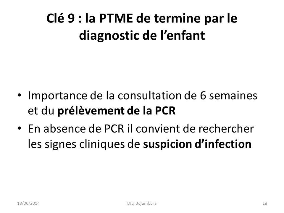 Clé 9 : la PTME de termine par le diagnostic de lenfant Importance de la consultation de 6 semaines et du prélèvement de la PCR En absence de PCR il c