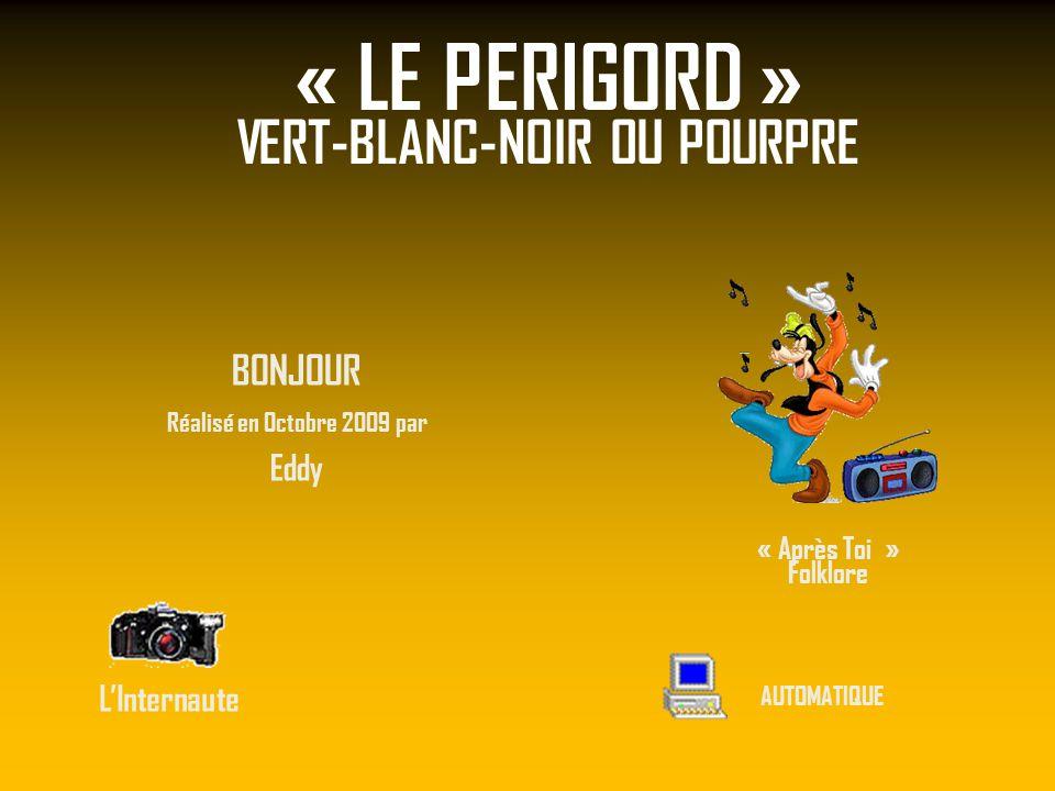 « LE PERIGORD » VERT-BLANC-NOIR OU POURPRE BONJOUR Réalisé en Octobre 2009 par Eddy LInternaute AUTOMATIQUE « Après Toi » Folklore