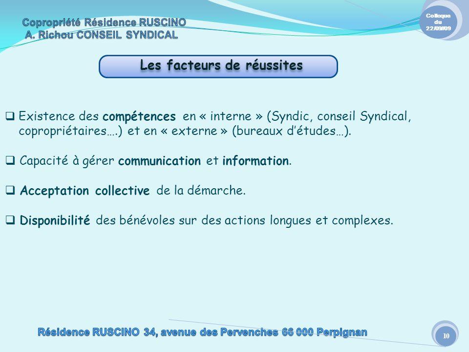 Les facteurs de réussites 10 Colloque du 22/09//09 Existence des compétences en « interne » (Syndic, conseil Syndical, copropriétaires….) et en « externe » (bureaux détudes…).
