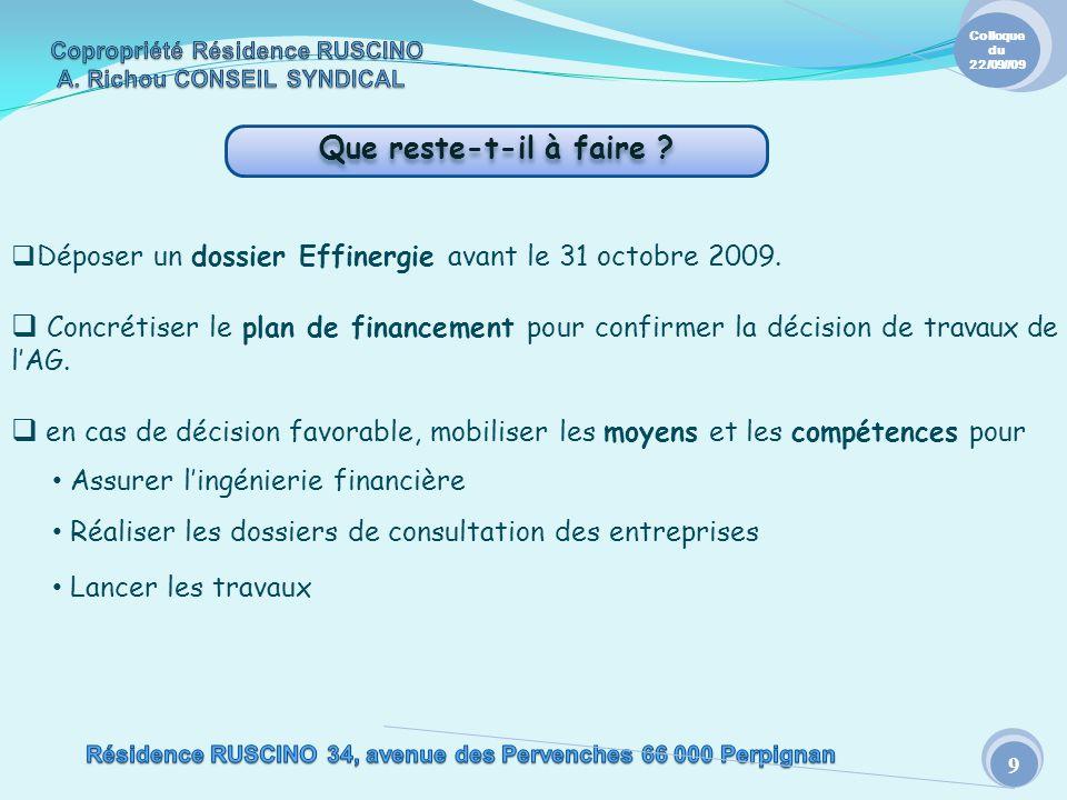 Que reste-t-il à faire ? 9 Colloque du 22/09//09 Déposer un dossier Effinergie avant le 31 octobre 2009. Concrétiser le plan de financement pour confi