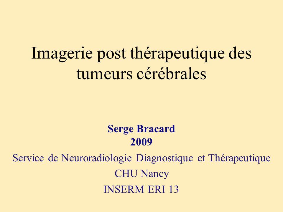 Imagerie post thérapeutique des tumeurs cérébrales Serge Bracard 2009 Service de Neuroradiologie Diagnostique et Thérapeutique CHU Nancy INSERM ERI 13