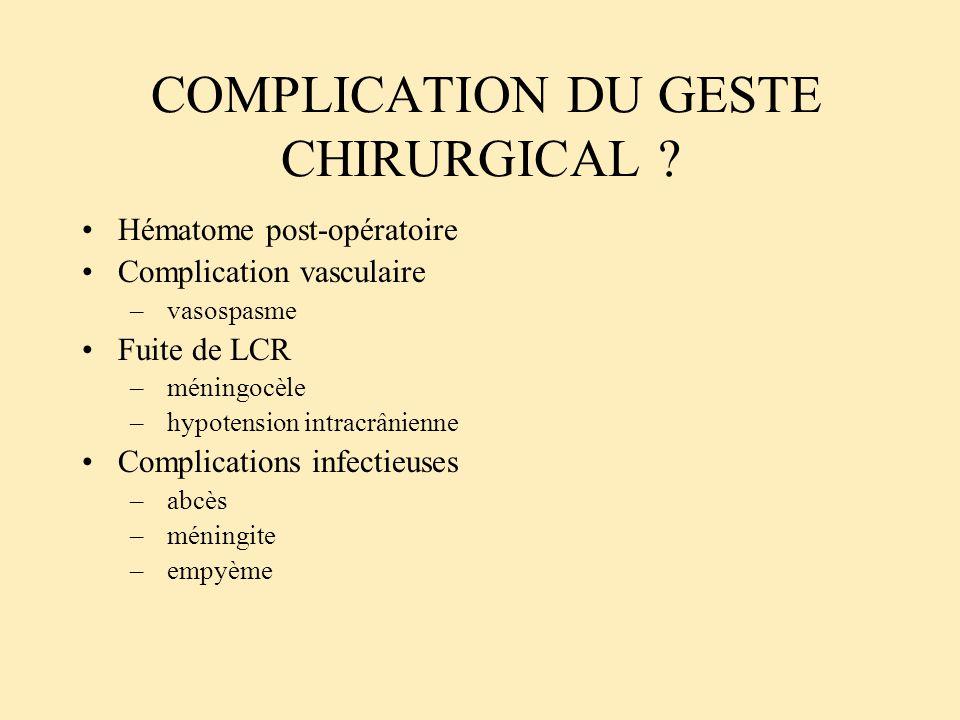 COMPLICATION DU GESTE CHIRURGICAL ? Hématome post-opératoire Complication vasculaire – vasospasme Fuite de LCR – méningocèle – hypotension intracrânie