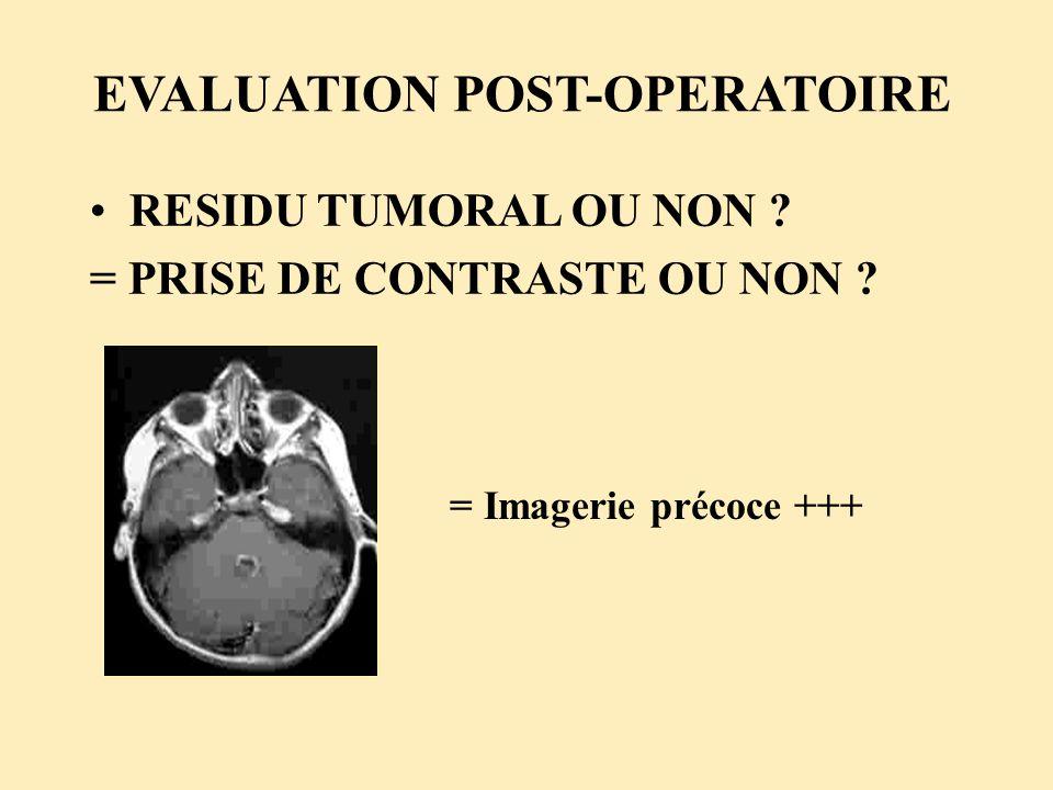 EVALUATION POST-OPERATOIRE RESIDU TUMORAL OU NON ? = PRISE DE CONTRASTE OU NON ? = Imagerie précoce +++