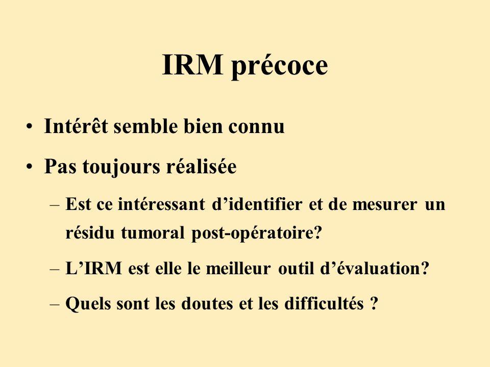 IRM précoce Intérêt semble bien connu Pas toujours réalisée –Est ce intéressant didentifier et de mesurer un résidu tumoral post-opératoire? –LIRM est