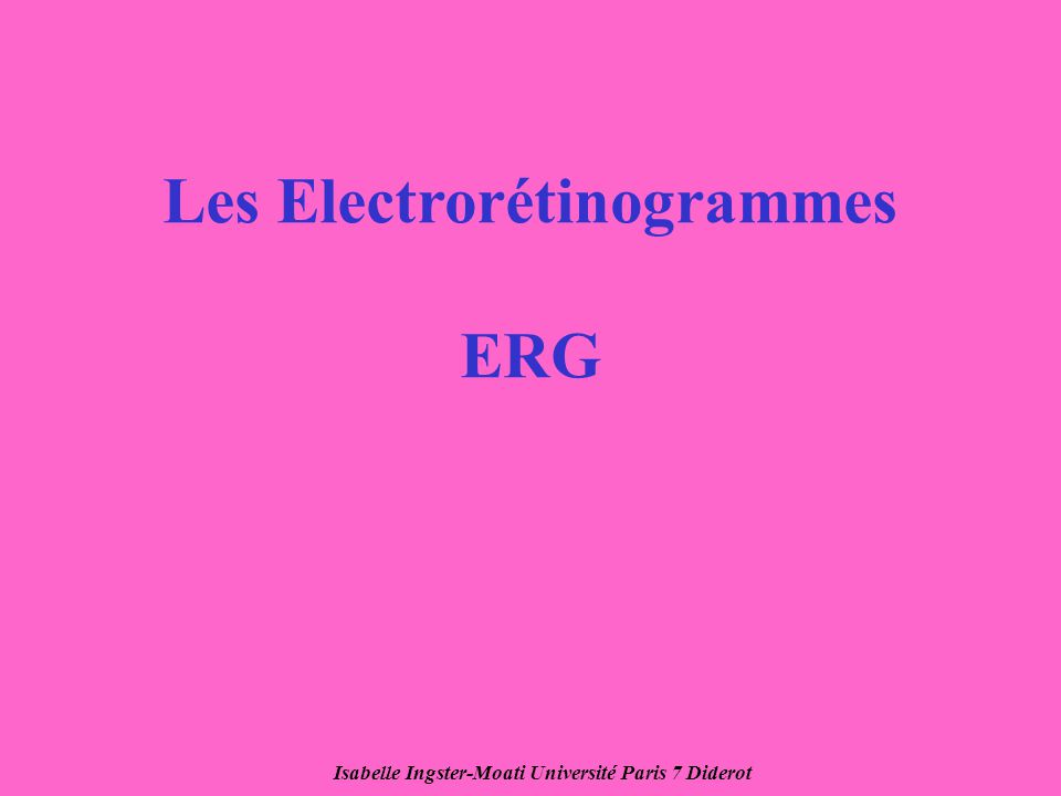 Isabelle Ingster-Moati Université Paris 7 Diderot Les Electrorétinogrammes ERG