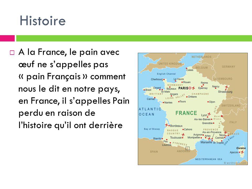Histoire A la France, le pain avec œuf ne sappelles pas « pain Français » comment nous le dit en notre pays, en France, il sappelles Pain perdu en rai