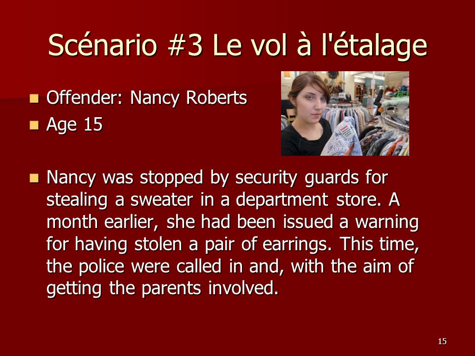 15 Scénario #3 Le vol à l étalage Offender: Nancy Roberts Offender: Nancy Roberts Age 15 Age 15 Nancy was stopped by security guards for stealing a sweater in a department store.