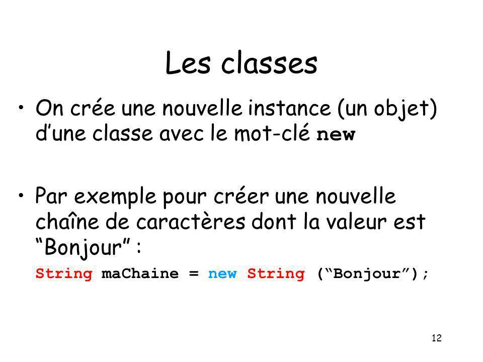 12 Les classes On crée une nouvelle instance (un objet) dune classe avec le mot-clé new Par exemple pour créer une nouvelle chaîne de caractères dont
