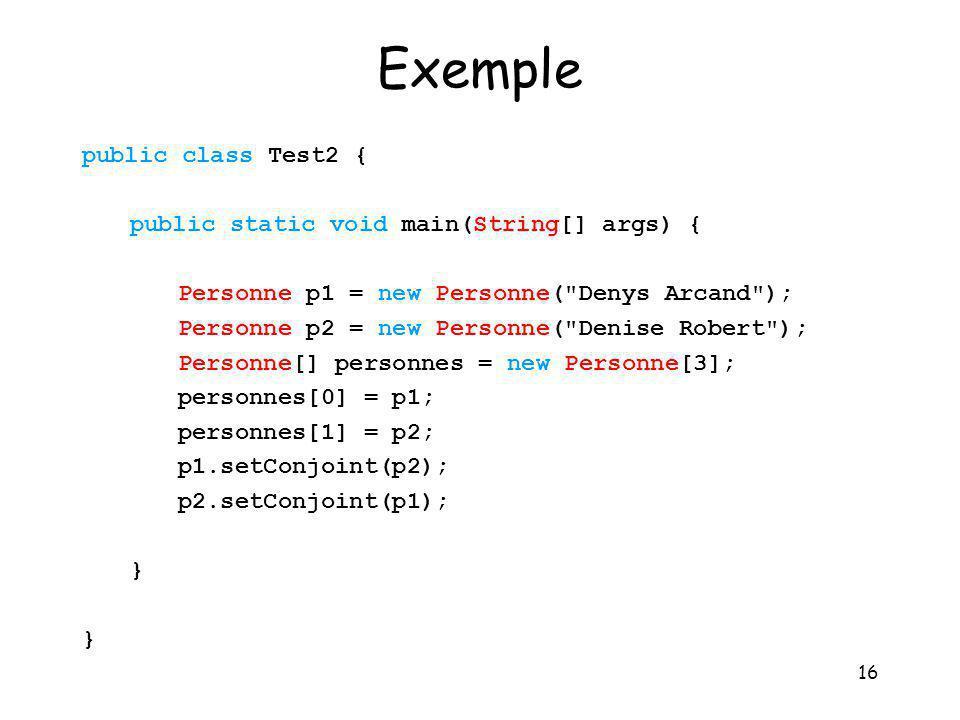16 Exemple public class Test2 { public static void main(String[] args) { Personne p1 = new Personne(