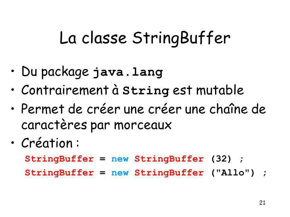 21 La classe StringBuffer Du package java.lang Contrairement à String est mutable Permet de créer une créer une chaîne de caractères par morceaux Créa