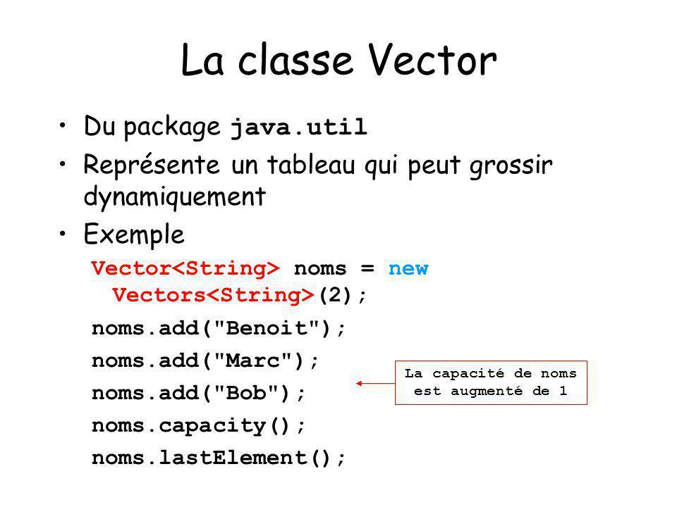 23 La classe Vector Du package java.util Représente un tableau qui peut grossir dynamiquement Exemple Vector noms = new Vectors (2); noms.add(