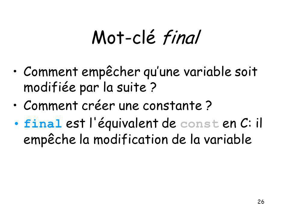 26 Mot-clé final Comment empêcher quune variable soit modifiée par la suite ? Comment créer une constante ? final est l'équivalent de const en C: il e