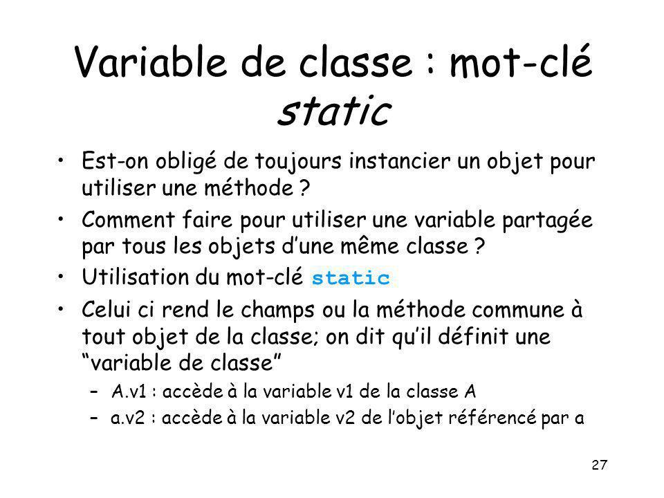 27 Variable de classe : mot-clé static Est-on obligé de toujours instancier un objet pour utiliser une méthode ? Comment faire pour utiliser une varia