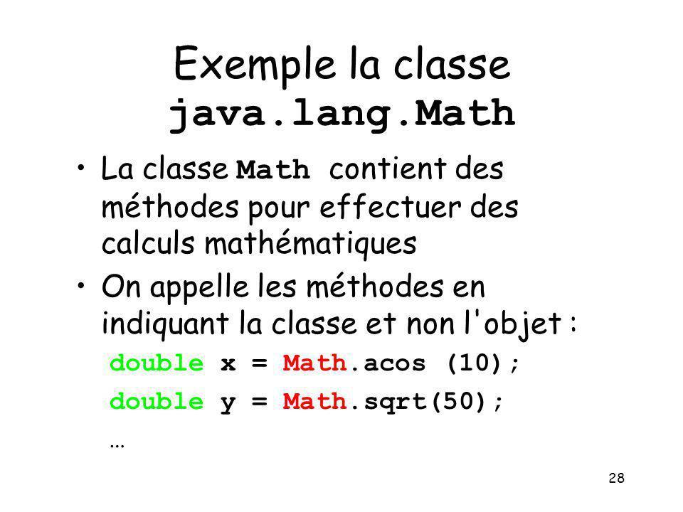 28 Exemple la classe java.lang.Math La classe Math contient des méthodes pour effectuer des calculs mathématiques On appelle les méthodes en indiquant