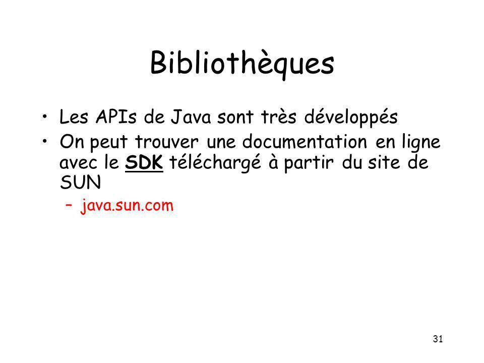 31 Bibliothèques Les APIs de Java sont très développés On peut trouver une documentation en ligne avec le SDK téléchargé à partir du site de SUN –java