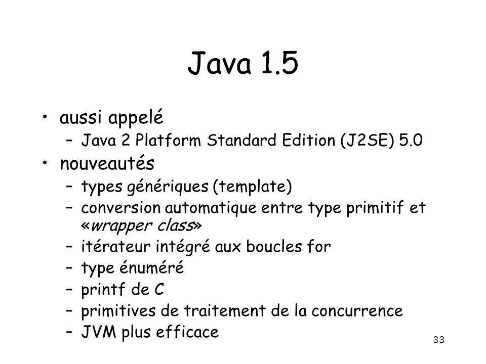 33 Java 1.5 aussi appelé –Java 2 Platform Standard Edition (J2SE) 5.0 nouveautés –types génériques (template) –conversion automatique entre type primi