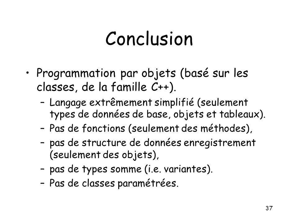 37 Conclusion Programmation par objets (basé sur les classes, de la famille C++). –Langage extrêmement simplifié (seulement types de données de base,