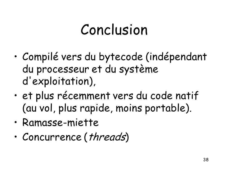 38 Conclusion Compilé vers du bytecode (indépendant du processeur et du système d'exploitation), et plus récemment vers du code natif (au vol, plus ra