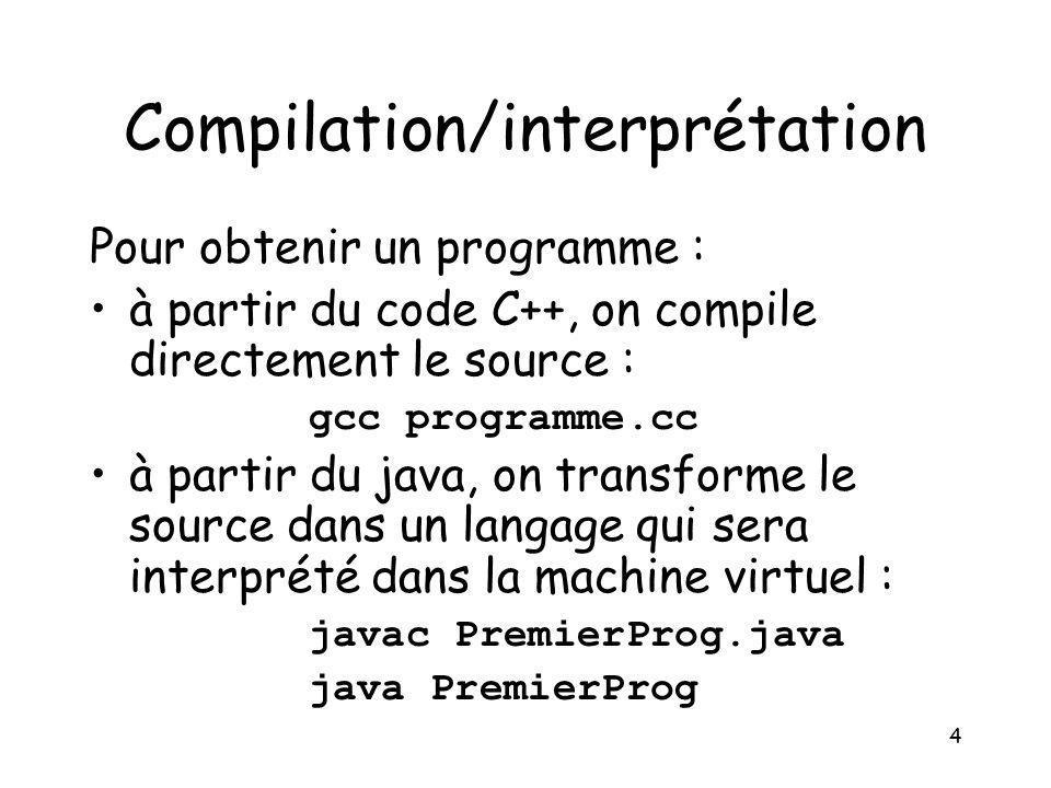 4 Compilation/interprétation Pour obtenir un programme : à partir du code C++, on compile directement le source : gcc programme.cc à partir du java, o
