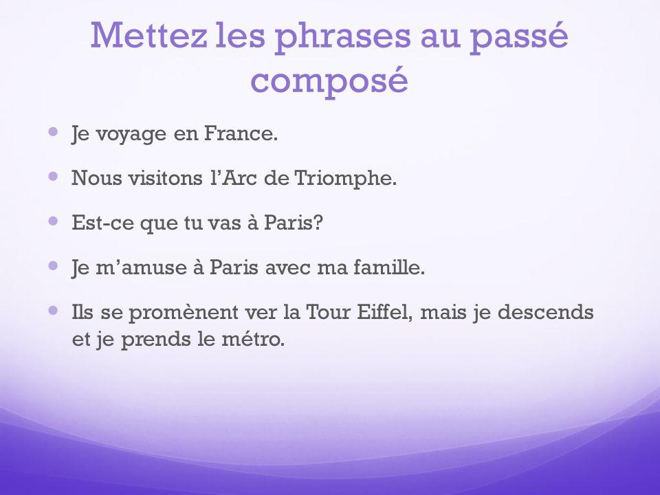 Mettez les phrases au passé composé Je voyage en France. Nous visitons lArc de Triomphe. Est-ce que tu vas à Paris? Je mamuse à Paris avec ma famille.