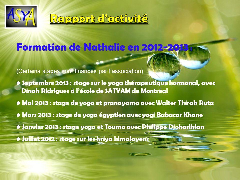 Formation de Nathalie en 2012-2013 : (Certains stages sont financés par lassociation) Septembre 2013 : stage sur le yoga thérapeutique hormonal, avec Dinah Ridrigues à lécole de SATYAM de Montréal Mai 2013 : stage de yoga et pranayama avec Walter Thirak Ruta Mars 2013 : stage de yoga égyptien avec yogi Babacar Khane Janvier 2013 : stage yoga et Toumo avec Philippe Djoharikian Juillet 2012 : stage sur les kriya himalayens