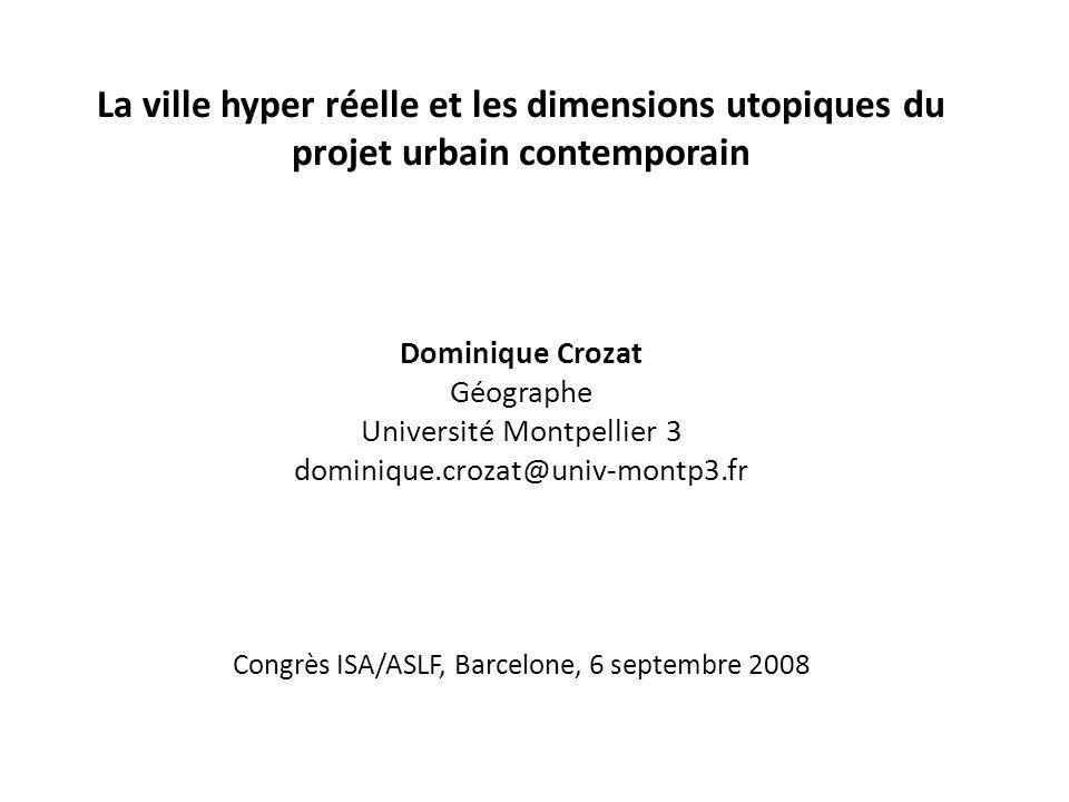 La ville hyper réelle et les dimensions utopiques du projet urbain contemporain Dominique Crozat Géographe Université Montpellier 3 dominique.crozat@u