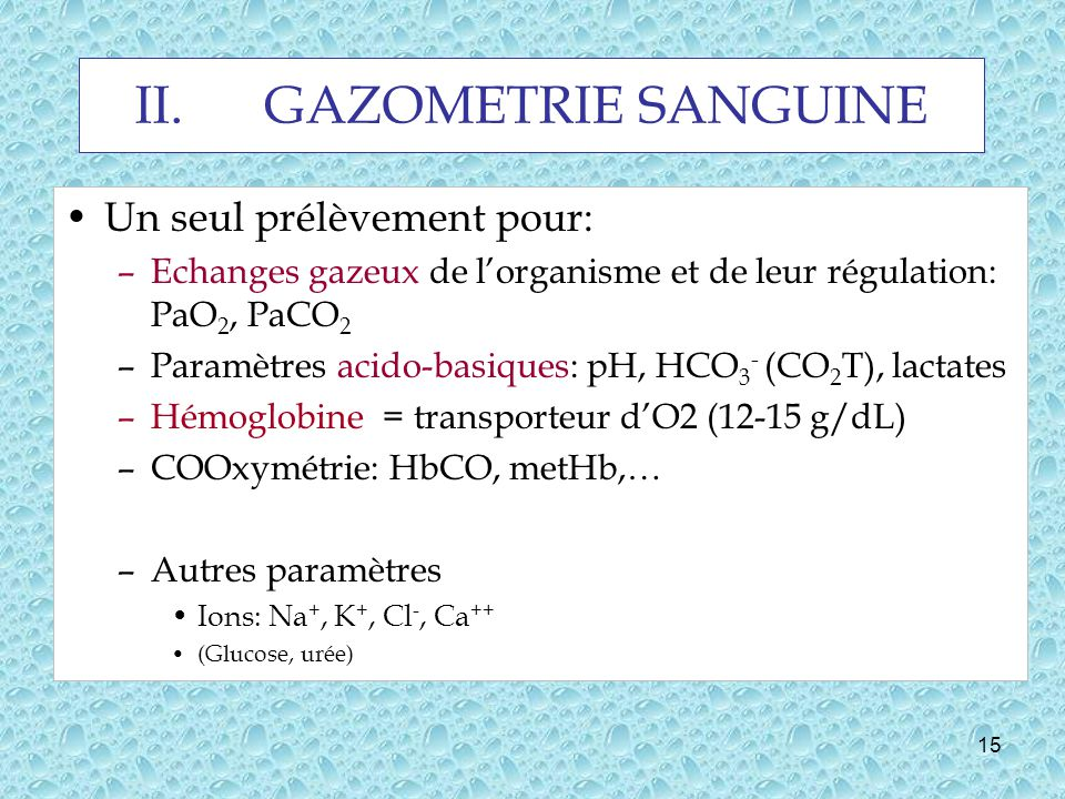 15 II.GAZOMETRIE SANGUINE Un seul prélèvement pour: –Echanges gazeux de lorganisme et de leur régulation: PaO 2, PaCO 2 –Paramètres acido-basiques: pH, HCO 3 - (CO 2 T), lactates –Hémoglobine = transporteur dO2 (12-15 g/dL) –COOxymétrie: HbCO, metHb,… –Autres paramètres Ions: Na +, K +, Cl -, Ca ++ (Glucose, urée)