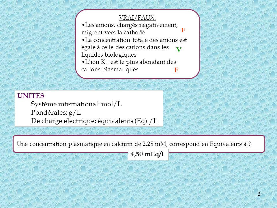 3 Une concentration plasmatique en calcium de 2,25 mM, correspond en Equivalents à ? 4,50 mEq/L UNITES Système international: mol/L Pondérales: g/L De