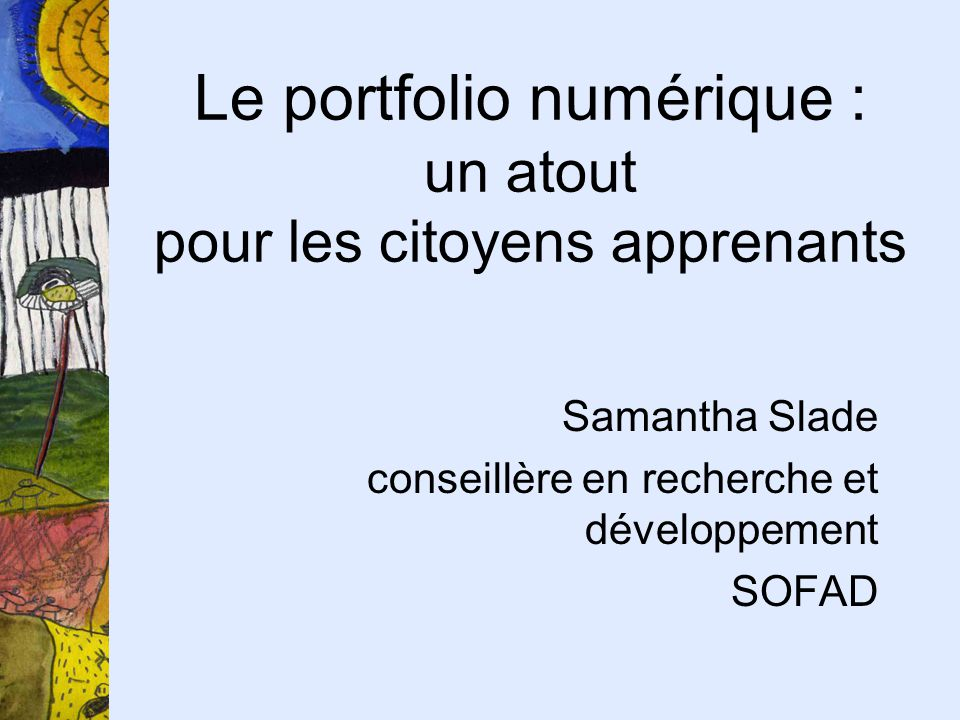 Le portfolio numérique : un atout pour les citoyens apprenants Samantha Slade conseillère en recherche et développement SOFAD