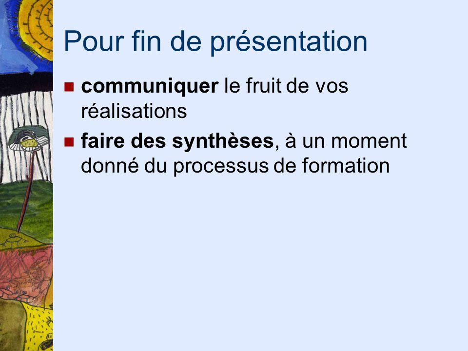Pour fin de présentation communiquer le fruit de vos réalisations faire des synthèses, à un moment donné du processus de formation