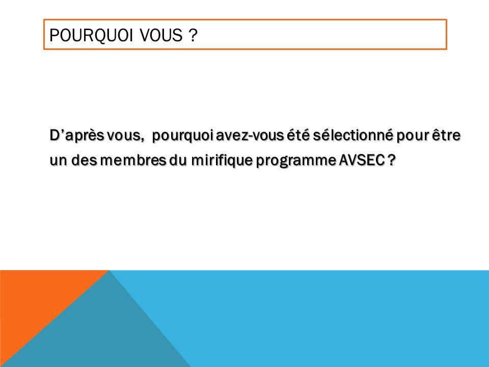 POURQUOI VOUS ? Daprès vous, pourquoi avez-vous été sélectionné pour être un des membres du mirifique programme AVSEC ?