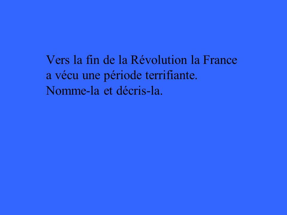 Vers la fin de la Révolution la France a vécu une période terrifiante. Nomme-la et décris-la.