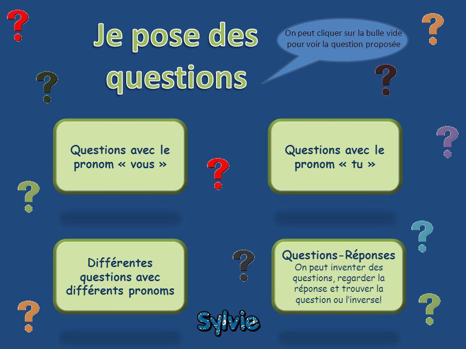 Questions avec le pronom « vous » Questions avec le pronom « tu » Différentes questions avec différents pronoms Questions-Réponses On peut inventer des questions, regarder la réponse et trouver la question ou linverse.