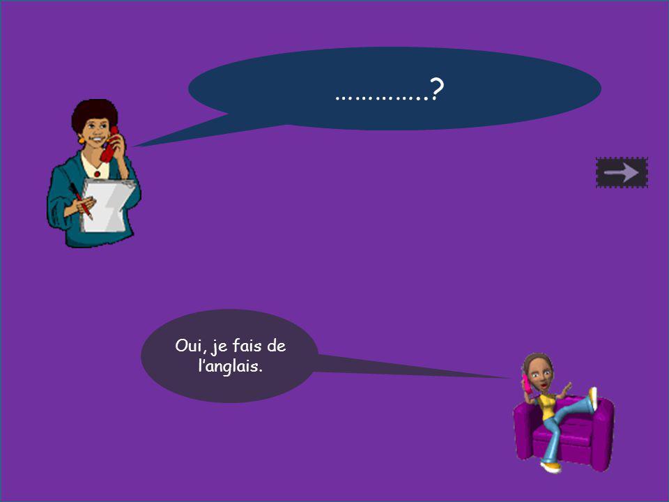 Est-ce que tu fais de langlais ? Oui, je fais de langlais. …………..?