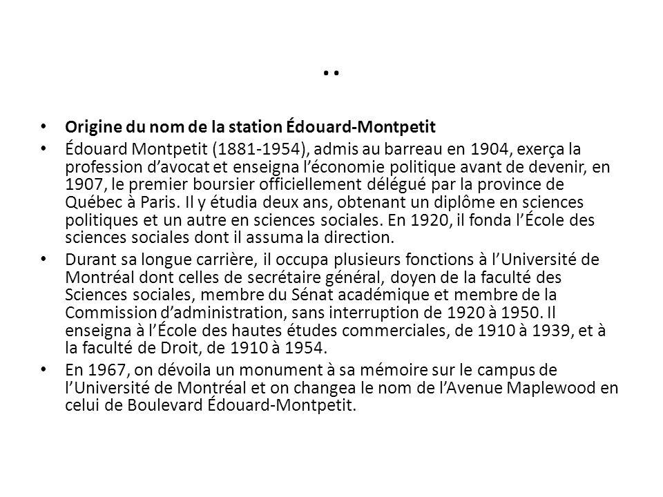 .. Origine du nom de la station Édouard-Montpetit Édouard Montpetit (1881-1954), admis au barreau en 1904, exerça la profession davocat et enseigna lé