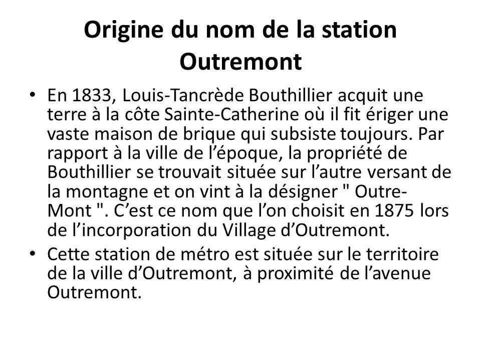 Origine du nom de la station Outremont En 1833, Louis-Tancrède Bouthillier acquit une terre à la côte Sainte-Catherine où il fit ériger une vaste maison de brique qui subsiste toujours.
