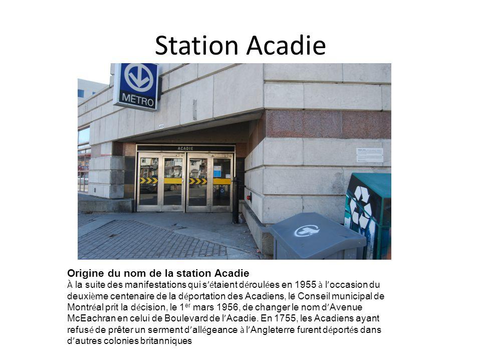 Station Acadie Origine du nom de la station Acadie À la suite des manifestations qui s é taient d é roul é es en 1955 à l occasion du deuxi è me centenaire de la d é portation des Acadiens, le Conseil municipal de Montr é al prit la d é cision, le 1 er mars 1956, de changer le nom d Avenue McEachran en celui de Boulevard de l Acadie.