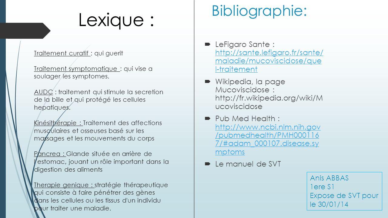 Bibliographie: LeFigaro Sante : http://sante.lefigaro.fr/sante/ maladie/mucoviscidose/que l-traitement http://sante.lefigaro.fr/sante/ maladie/mucoviscidose/que l-traitement Wikipedia, la page Mucoviscidose : http://fr.wikipedia.org/wiki/M ucoviscidose Pub Med Health : http://www.ncbi.nlm.nih.gov /pubmedhealth/PMH000116 7/#adam_000107.disease.sy mptoms http://www.ncbi.nlm.nih.gov /pubmedhealth/PMH000116 7/#adam_000107.disease.sy mptoms Le manuel de SVT Lexique : Traitement curatif : qui guerit Traitement symptomatique : qui vise a soulager les symptomes.