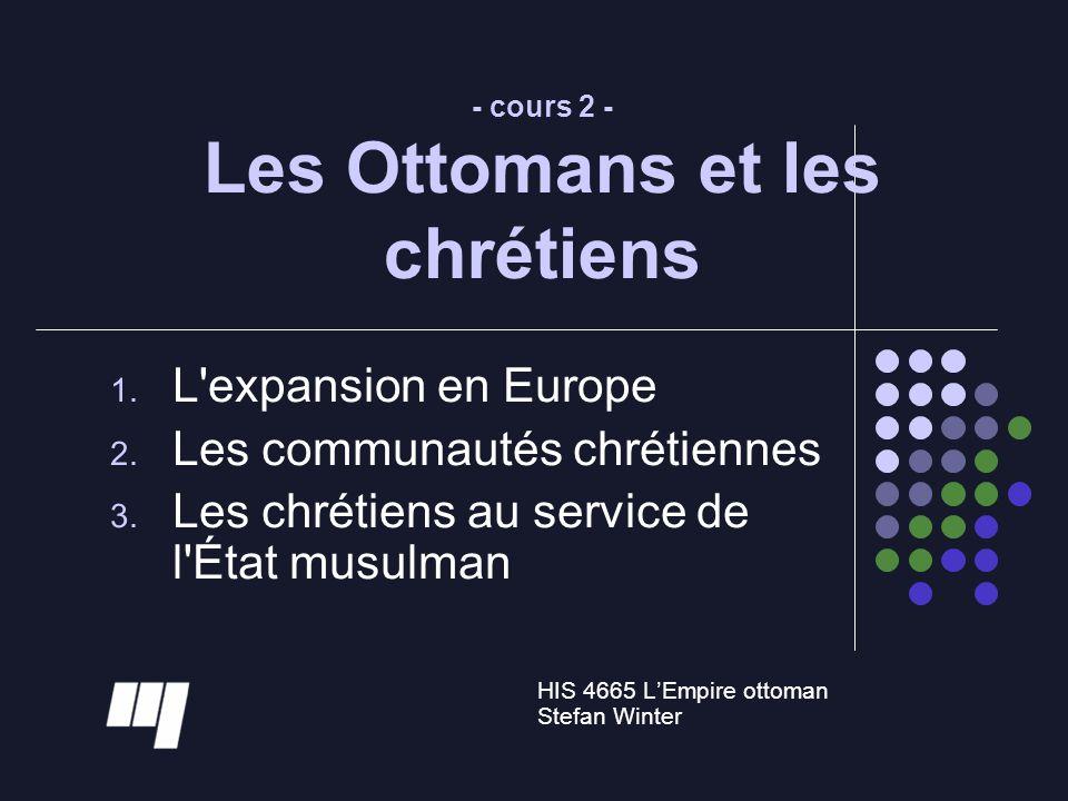 - cours 2 - Les Ottomans et les chrétiens 1. L'expansion en Europe 2. Les communautés chrétiennes 3. Les chrétiens au service de l'État musulman HIS 4