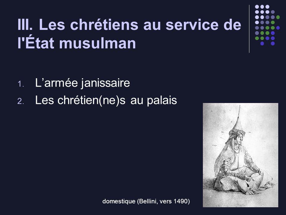 III. Les chrétiens au service de l'État musulman 1. Larmée janissaire 2. Les chrétien(ne)s au palais domestique (Bellini, vers 1490)