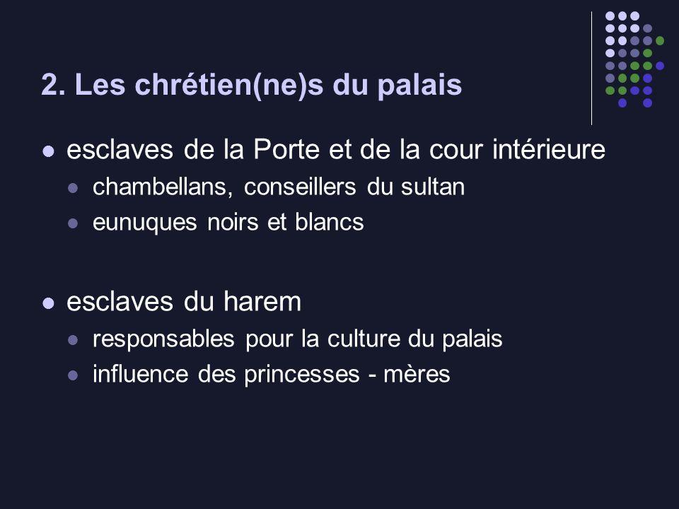 2. Les chrétien(ne)s du palais esclaves de la Porte et de la cour intérieure chambellans, conseillers du sultan eunuques noirs et blancs esclaves du h