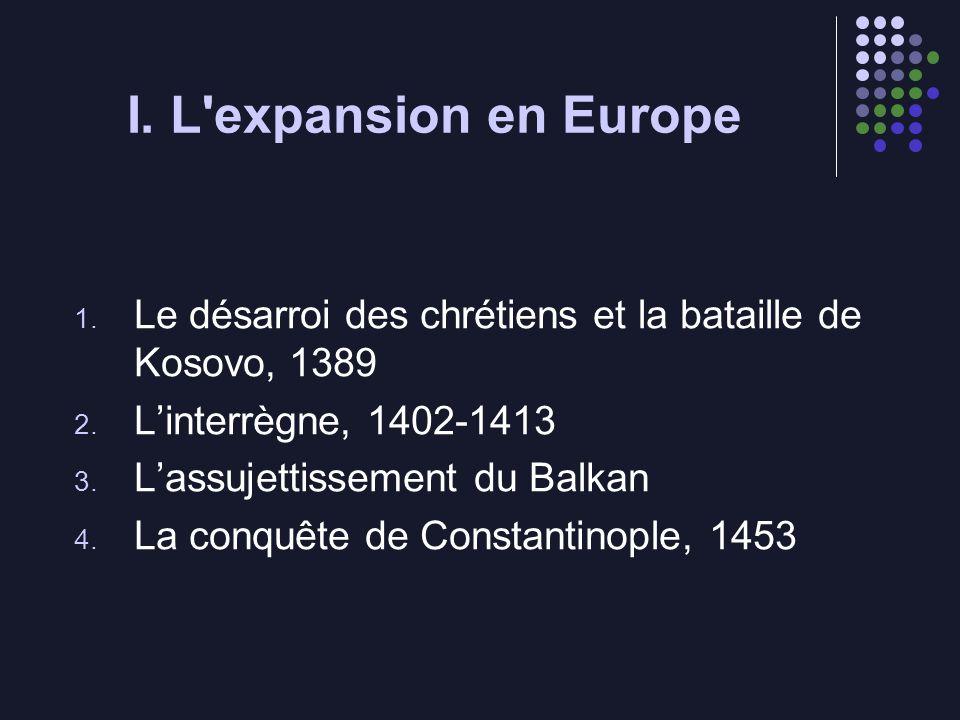 I. L'expansion en Europe 1. Le désarroi des chrétiens et la bataille de Kosovo, 1389 2. Linterrègne, 1402-1413 3. Lassujettissement du Balkan 4. La co
