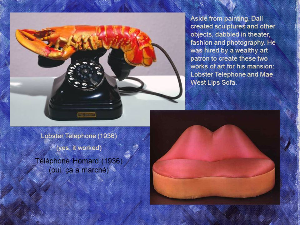 Lobster Telephone (1936) (yes, it worked) Téléphone Homard (1936) (oui, ça a marché) Aside from painting, Dalí created sculptures and other objects, dabbled in theater, fashion and photography.