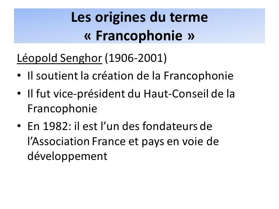 Les origines du terme « Francophonie » Léopold Senghor (1906-2001) Il soutient la création de la Francophonie Il fut vice-président du Haut-Conseil de la Francophonie En 1982: il est lun des fondateurs de lAssociation France et pays en voie de développement