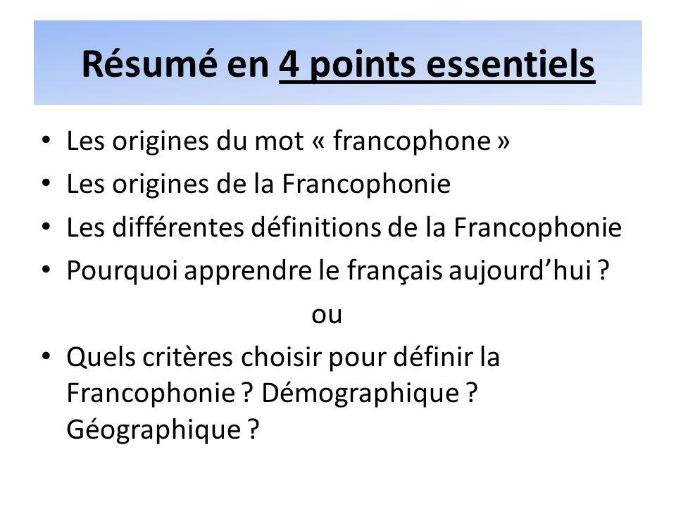 Résumé en 4 points essentiels Les origines du mot « francophone » Les origines de la Francophonie Les différentes définitions de la Francophonie Pourquoi apprendre le français aujourdhui .