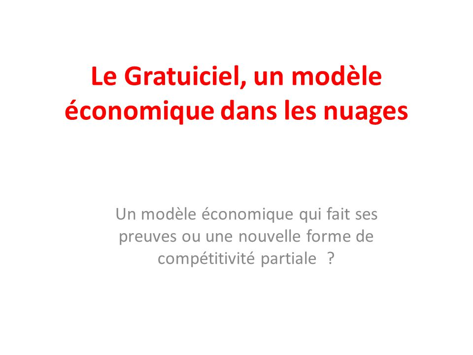 Le Gratuiciel, un modèle économique dans les nuages Un modèle économique qui fait ses preuves ou une nouvelle forme de compétitivité partiale