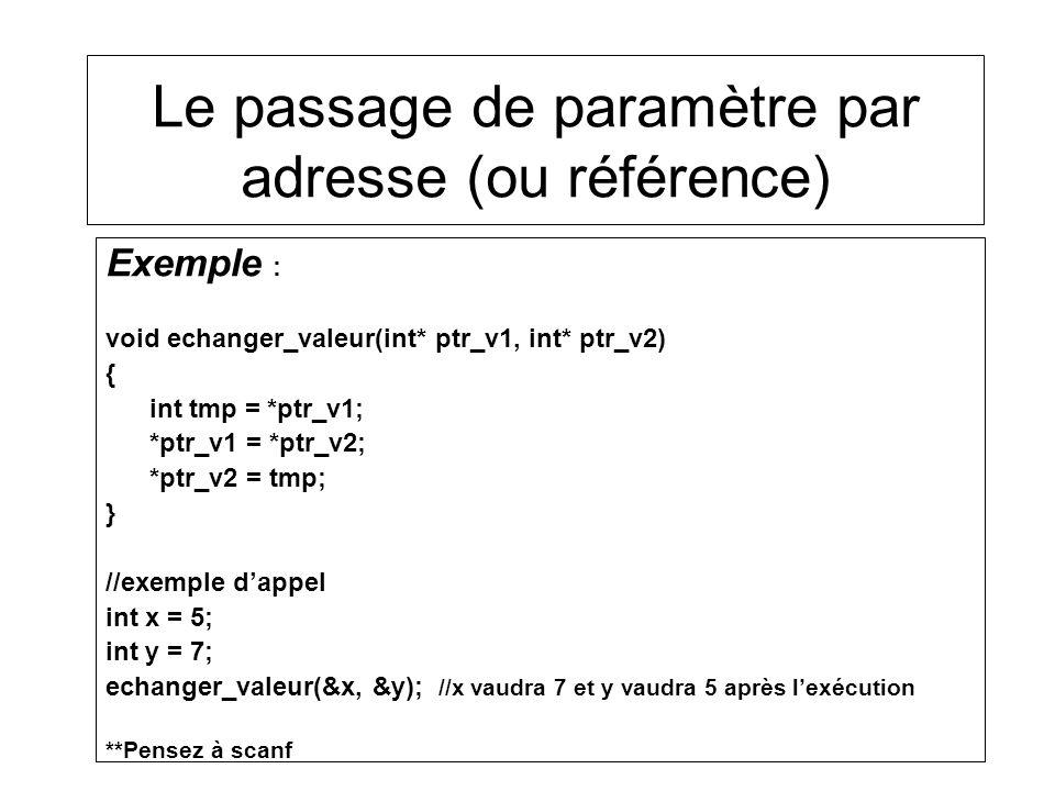Exemple : void echanger_valeur(int* ptr_v1, int* ptr_v2) { int tmp = *ptr_v1; *ptr_v1 = *ptr_v2; *ptr_v2 = tmp; } //exemple dappel int x = 5; int y = 7; echanger_valeur(&x, &y); //x vaudra 7 et y vaudra 5 après lexécution **Pensez à scanf