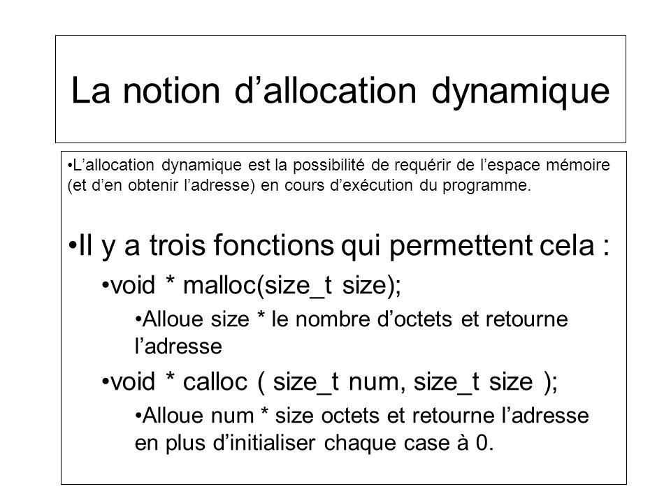 La notion dallocation dynamique void * realloc ( void * ptr, size_t size ); Alloue size octets despace mémoire et copie les size premiers octets de ptr à ladresse qui sera retournée.